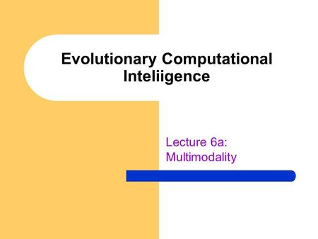 Evolutionary Computational Inteliigence Lecture 6a: Multimodality.
