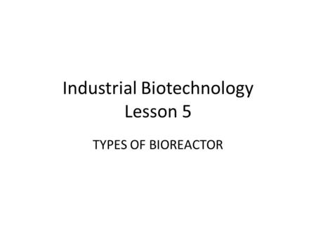 Industrial Biotechnology Lesson 5 TYPES OF BIOREACTOR.