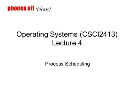 Operating Systems (CSCI2413) Lecture 4 Process Scheduling phones off (please)