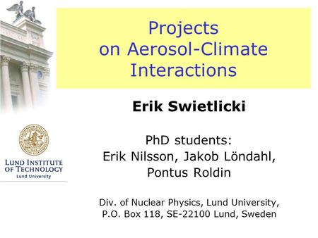 Projects on Aerosol-Climate Interactions Erik Swietlicki PhD students: Erik Nilsson, Jakob Löndahl, Pontus Roldin Div. of Nuclear Physics, Lund University,