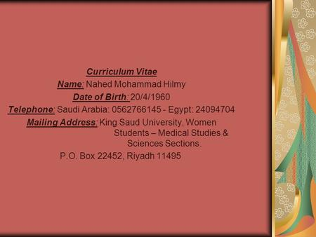 Curriculum Vitae Name: Nahed Mohammad Hilmy Date of Birth: 20/4/1960 Telephone: Saudi Arabia: 0562766145 - Egypt: 24094704 Mailing Address: King Saud University,