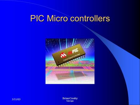 3/11/03 Brian Crosby Tech-topic PIC Micro controllers.