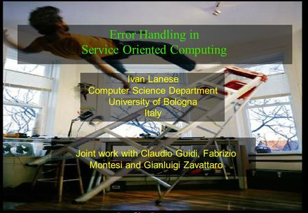 1 Ivan Lanese Computer Science Department University of Bologna Italy Error Handling in Service Oriented Computing Joint work with Claudio Guidi, Fabrizio.