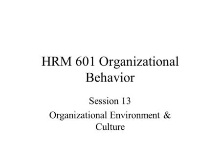 HRM 601 Organizational Behavior Session 13 Organizational Environment & Culture.