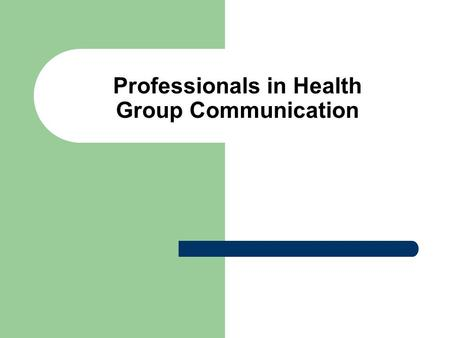 Professionals in Health Group Communication. Group Communication Types of Groups – Formal – Informal Examples?