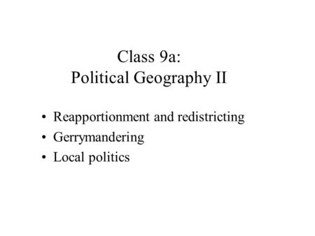 Class 9a: Political Geography II Reapportionment and redistricting Gerrymandering Local politics.