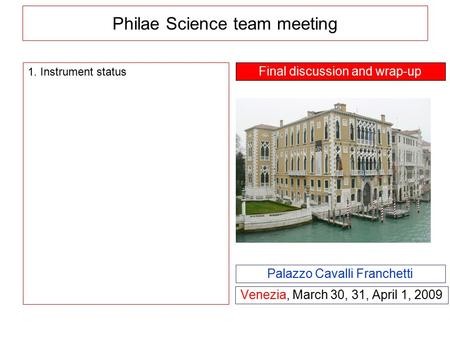 Philae Science team meeting Venezia, March 30, 31, April 1, 2009 Palazzo Cavalli Franchetti 1. Instrument status Final discussion and wrap-up.