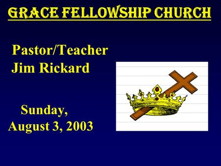 Grace Fellowship Church Grace Fellowship Church Pastor/Teacher Jim Rickard Sunday, August 3, 2003.