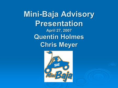 Mini-Baja Advisory Presentation April 27, 2007 Quentin Holmes Chris Meyer.