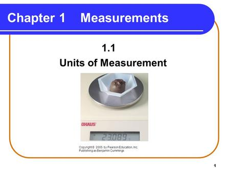 1 Chapter 1 Measurements 1.1 Units of Measurement Copyright © 2005 by Pearson Education, Inc. Publishing as Benjamin Cummings.