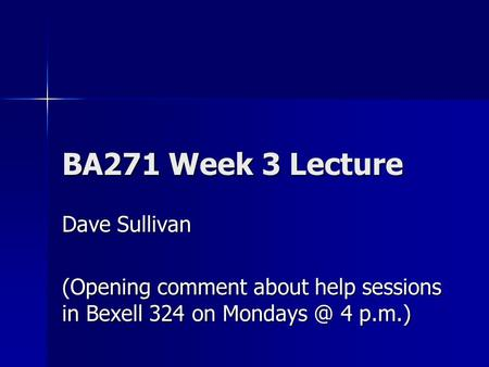 BA271 Week 3 Lecture Dave Sullivan (Opening comment about help sessions in Bexell 324 on 4 p.m.)