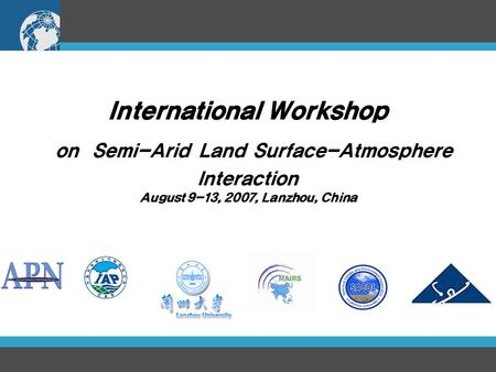 International Workshop on Semi-Arid Land Surface-Atmosphere Interaction August 9-13, 2007, Lanzhou, China.