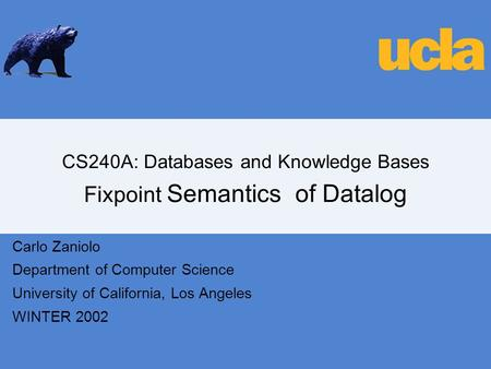 CS240A: Databases and Knowledge Bases Fixpoint Semantics of Datalog Carlo Zaniolo Department of Computer Science University of California, Los Angeles.