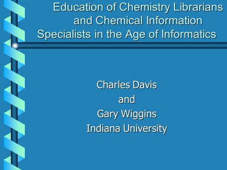 Education of Chemistry Librarians and Chemical Information Specialists in the Age of Informatics Charles Davis and Gary Wiggins Indiana University.