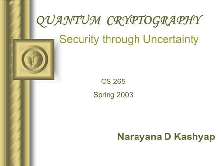 QUANTUM CRYPTOGRAPHY Narayana D Kashyap Security through Uncertainty CS 265 Spring 2003.
