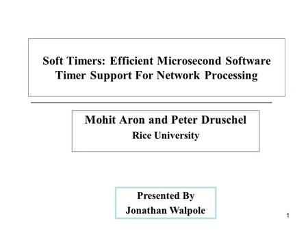 1 Soft Timers: Efficient Microsecond Software Timer Support For Network Processing Mohit Aron and Peter Druschel Rice University Presented By Jonathan.