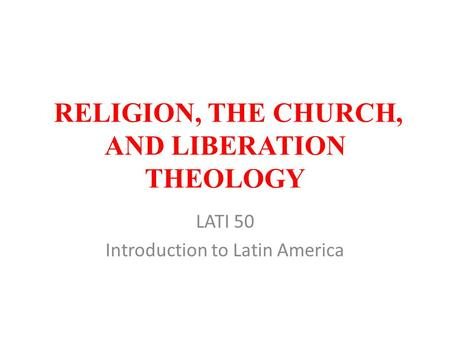 RELIGION, THE CHURCH, AND LIBERATION THEOLOGY LATI 50 Introduction to Latin America.