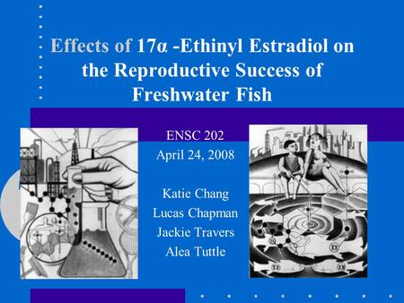 Effects of 17α -Ethinyl Estradiol on the Reproductive Success of Freshwater Fish ENSC 202 April 24, 2008 Katie Chang Lucas Chapman Jackie Travers Alea.