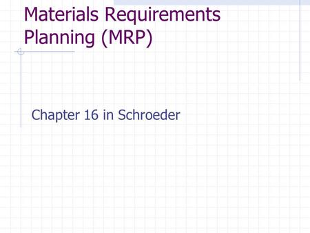 Materials Requirements Planning (MRP) Chapter 16 in Schroeder.
