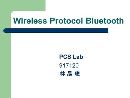 Wireless Protocol Bluetooth PCS Lab 917120 林 易 璁.