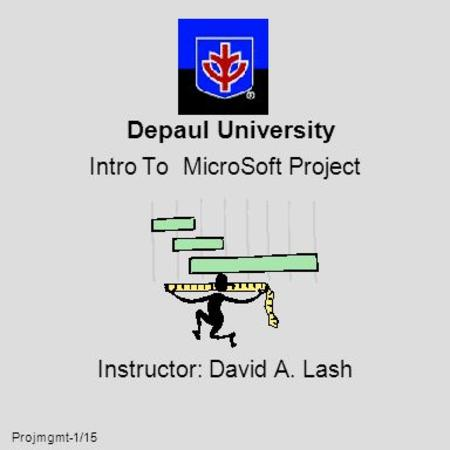 Projmgmt-1/15 Depaul University Intro To MicroSoft Project Instructor: David A. Lash.