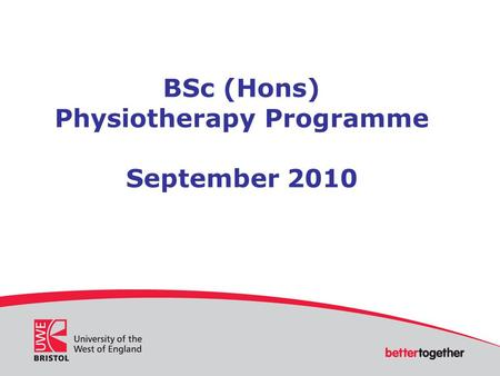UWE Bristol Cover Slide Heading here Presentation by Name Title School of Health and Social Care Department BSc (Hons) Physiotherapy Programme September.