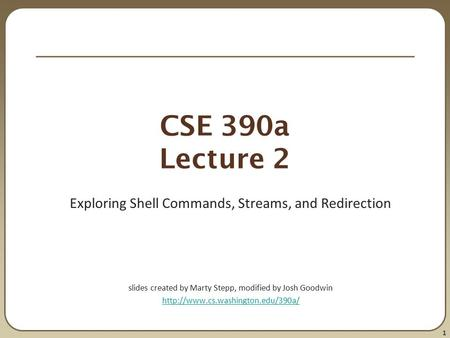 1 CSE 390a Lecture 2 Exploring Shell Commands, Streams, and Redirection slides created by Marty Stepp, modified by Josh Goodwin