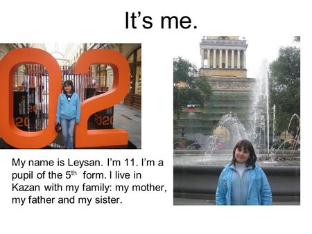 It's me. My name is Leysan. I'm 11. I'm a pupil of the 5th form. I live in Kazan with my family: my mother, my father and my sister.