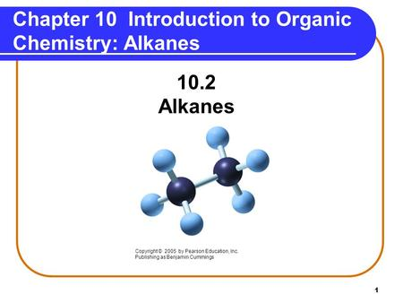 1 Chapter 10 Introduction to Organic Chemistry: Alkanes 10.2 Alkanes Copyright © 2005 by Pearson Education, Inc. Publishing as Benjamin Cummings.