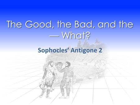 The Good, the Bad, and the — What? Sophocles' Antigone 2.