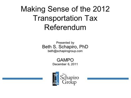 Making Sense of the 2012 Transportation Tax Referendum Presented by Beth S. Schapiro, PhD GAMPO December 6, 2011.
