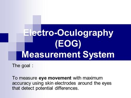 Electro-Oculography (EOG) Measurement System The goal : To measure eye movement with maximum accuracy using skin electrodes around the eyes that detect.