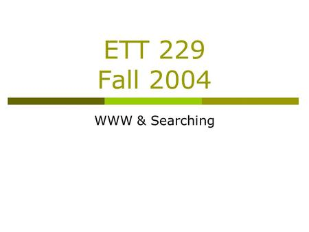 ETT 229 Fall 2004 WWW & Searching. Agenda  11:00-11:05 – Quiz 13  11:05-11:45 – Lecture  11:45-12:15 – Application.