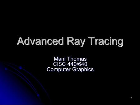 1 Advanced Ray Tracing Mani Thomas CISC 440/640 Computer Graphics.