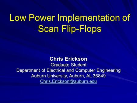 Low Power Implementation of Scan Flip-Flops Chris Erickson Graduate Student Department of Electrical and Computer Engineering Auburn University, Auburn,