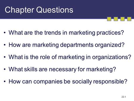 22-1 Chapter Questions What are the trends in marketing practices? How are marketing departments organized? What is the role of marketing in organizations?