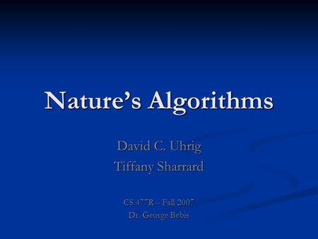 Nature's Algorithms David C. Uhrig Tiffany Sharrard CS 477R – Fall 2007 Dr. George Bebis.