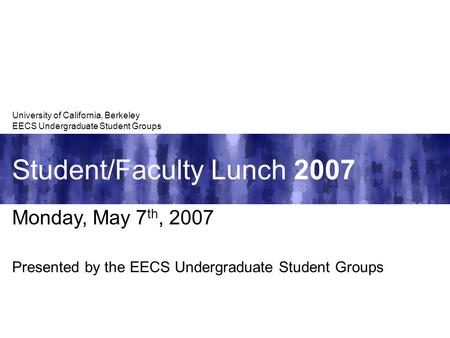 Student/Faculty Lunch 2007 University of California, Berkeley EECS Undergraduate Student Groups Monday, May 7 th, 2007 Presented by the EECS Undergraduate.