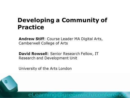 Developing a Community of Practice Andrew Stiff: Course Leader MA Digital Arts, Camberwell College of Arts David Rowsell: Senior Research Fellow, IT Research.