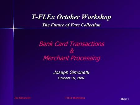 Joe SimonettiT-FLEx Workshop T-FLEx October Workshop The Future of Fare Collection Bank Card Transactions & Merchant Processing Joseph Simonetti October.