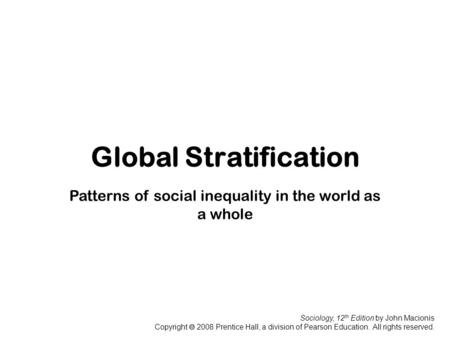 Sociology, 12 th Edition by John Macionis Copyright  2008 Prentice Hall, a division of Pearson Education. All rights reserved. Global Stratification Patterns.