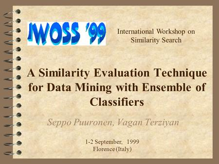 A Similarity Evaluation Technique for Data Mining with Ensemble of Classifiers Seppo Puuronen, Vagan Terziyan International Workshop on Similarity Search.
