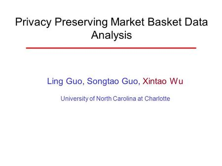 Privacy Preserving Market Basket Data Analysis Ling Guo, Songtao Guo, Xintao Wu University of North Carolina at Charlotte.