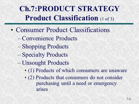 7-1 Ch.7:PRODUCT STRATEGY Product Classification (1 of 3) Consumer Product Classifications –Convenience Products –Shopping Products –Specialty Products.