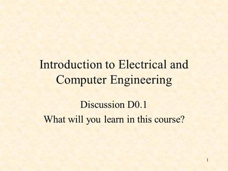 1 Introduction to Electrical and Computer Engineering Discussion D0.1 What will you learn in this course?