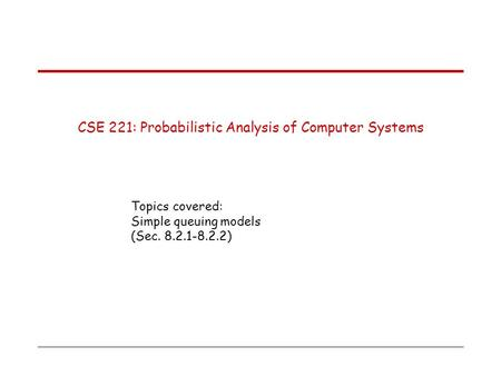 CSE 221: Probabilistic Analysis of Computer Systems Topics covered: Simple queuing models (Sec. 8.2.1-8.2.2)