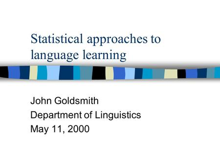 Statistical approaches to language learning John Goldsmith Department of Linguistics May 11, 2000.