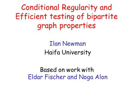 Conditional Regularity and Efficient testing of bipartite graph properties Ilan Newman Haifa University Based on work with Eldar Fischer and Noga Alon.