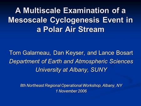 A Multiscale Examination of a Mesoscale Cyclogenesis Event in a Polar Air Stream Tom Galarneau, Dan Keyser, and Lance Bosart Department of Earth and Atmospheric.