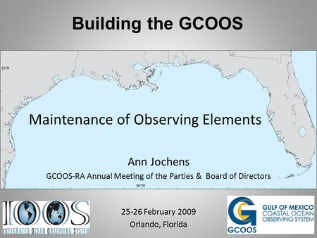 Building the GCOOS Maintenance of Observing Elements Ann Jochens GCOOS-RA Annual Meeting of the Parties & Board of Directors 25-26 February 2009 Orlando,